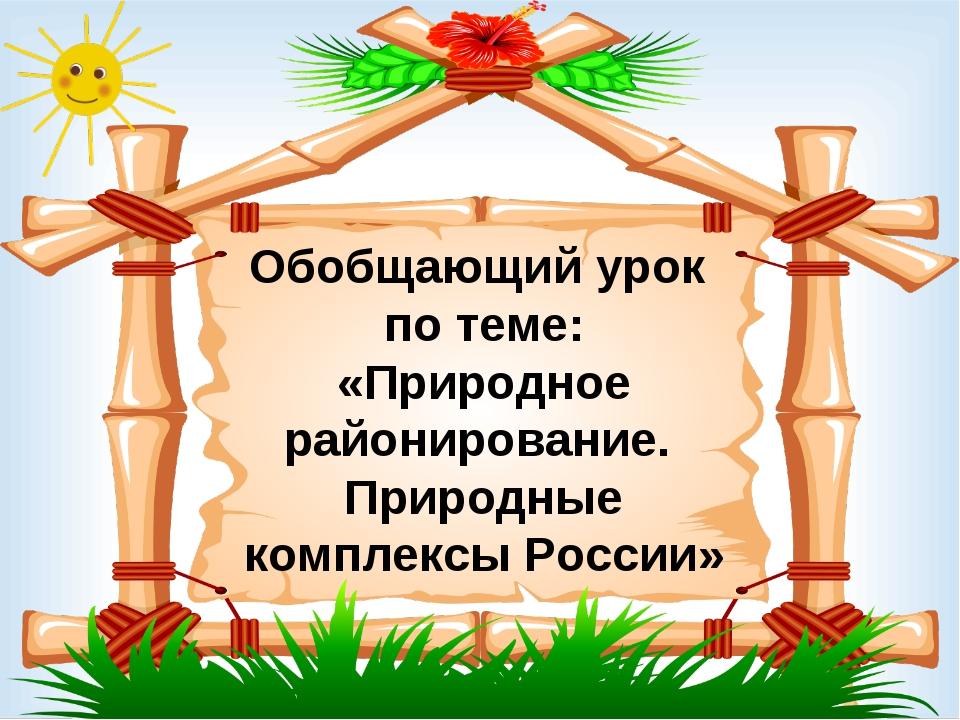 Обобщающий урок по теме: «Природное районирование. Природные комплексы России»