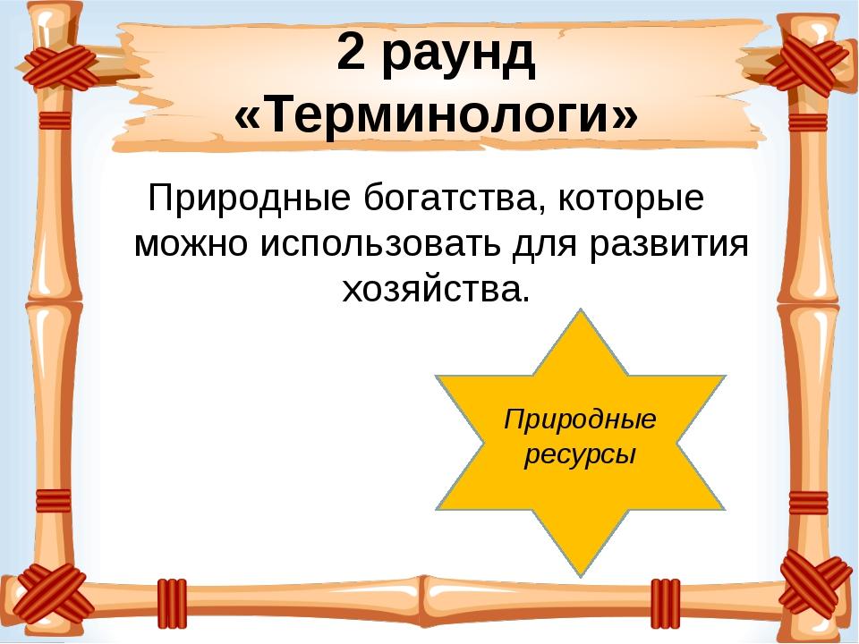 2 раунд «Терминологи» Природные богатства, которые можно использовать для раз...