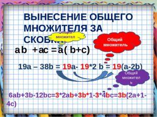 ВЫНЕСЕНИЕ ОБЩЕГО МНОЖИТЕЛЯ ЗА СКОБКИ a b + a c = a ( b+c) 19a – 38b = 19a- 19