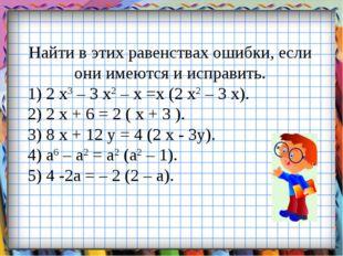 Найти в этих равенствах ошибки, если они имеются и исправить. 1) 2 х3 – 3 х2