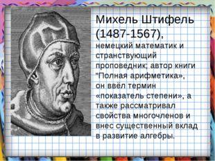 Михель Штифель (1487-1567), немецкий математик и странствующий проповедник; а