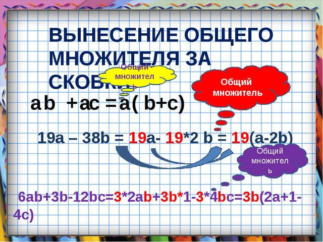 ВЫНЕСЕНИЕ ОБЩЕГО МНОЖИТЕЛЯ ЗА СКОБКИ a b + a c = a ( b+c) 19a – 38b = 19a- 19...