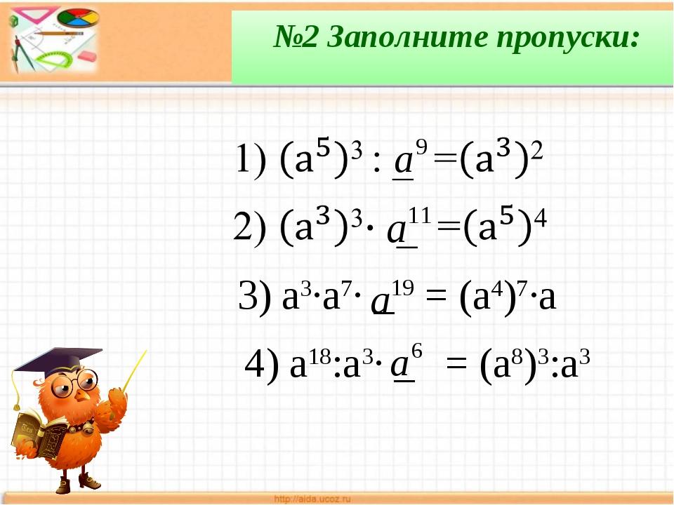 №2 Заполните пропуски: 3) a3∙a7∙ _ = (a4)7∙a 4) a18:a3∙ _ = (a8)3:a3