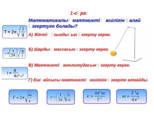 1-сұрақ Математикалық маятниктің жиілігін қалай өзгертуге болады? A) Жіптің ұ
