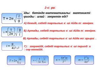2-сұрақ Айдың бетінде математикалық маятниктің периоды қалай өзгеретін еді? A