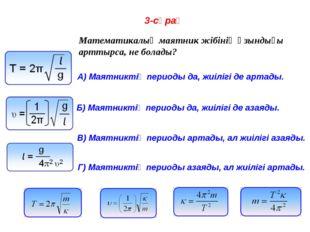 3-сұрақ Математикалық маятник жібінің ұзындығы арттырса, не болады? A) Маятни