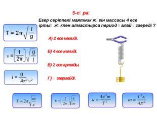 5-сұрақ Егер серіппелі маятник жүгін массасы 4 есе артық жүкпен алмастырса пе