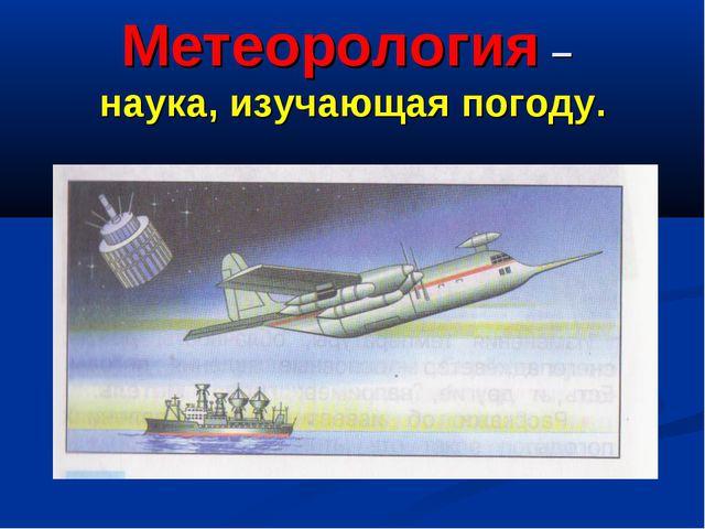 Метеорология – наука, изучающая погоду.
