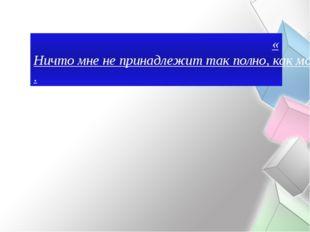 «Ничто мне не принадлежит так полно, как мое время, и, в то же время, ничто