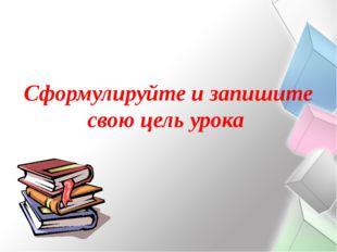 Сформулируйте и запишите свою цель урока