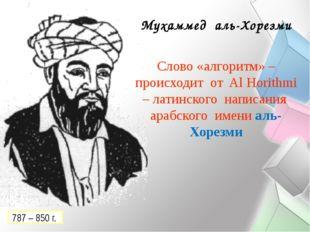 Мухаммед аль-Хорезми Слово «алгоритм» – происходит от Al Horithmi – латинског