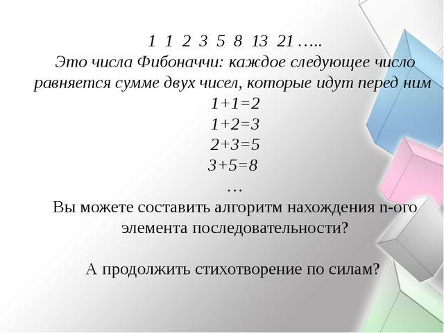 1 1 2 3 5 8 13 21 ….. Это числа Фибоначчи: каждое следующее число равняется с...