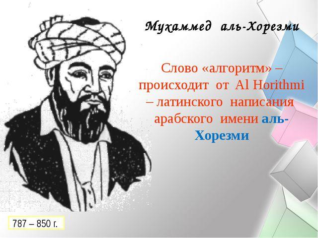 Мухаммед аль-Хорезми Слово «алгоритм» – происходит от Al Horithmi – латинског...
