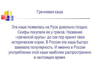 Гречневая каша Эта каша появилась на Руси довольно поздно. Скифы покупали ее