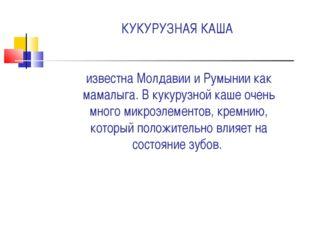 КУКУРУЗНАЯ КАША известна Молдавии и Румынии как мамалыга. В кукурузной каше о