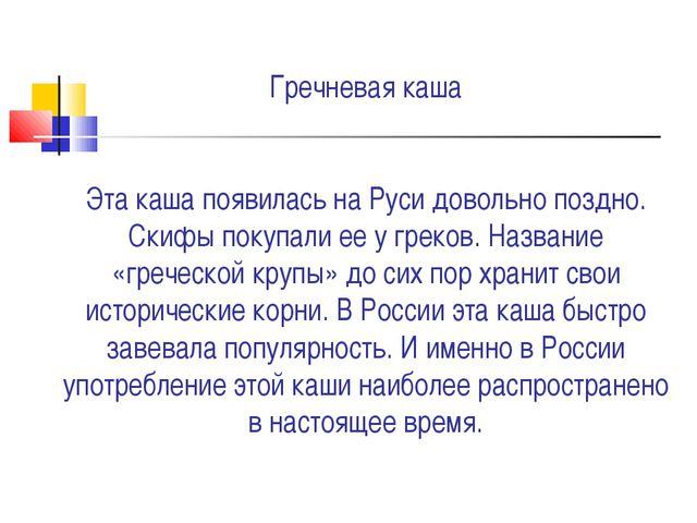 Гречневая каша Эта каша появилась на Руси довольно поздно. Скифы покупали ее...