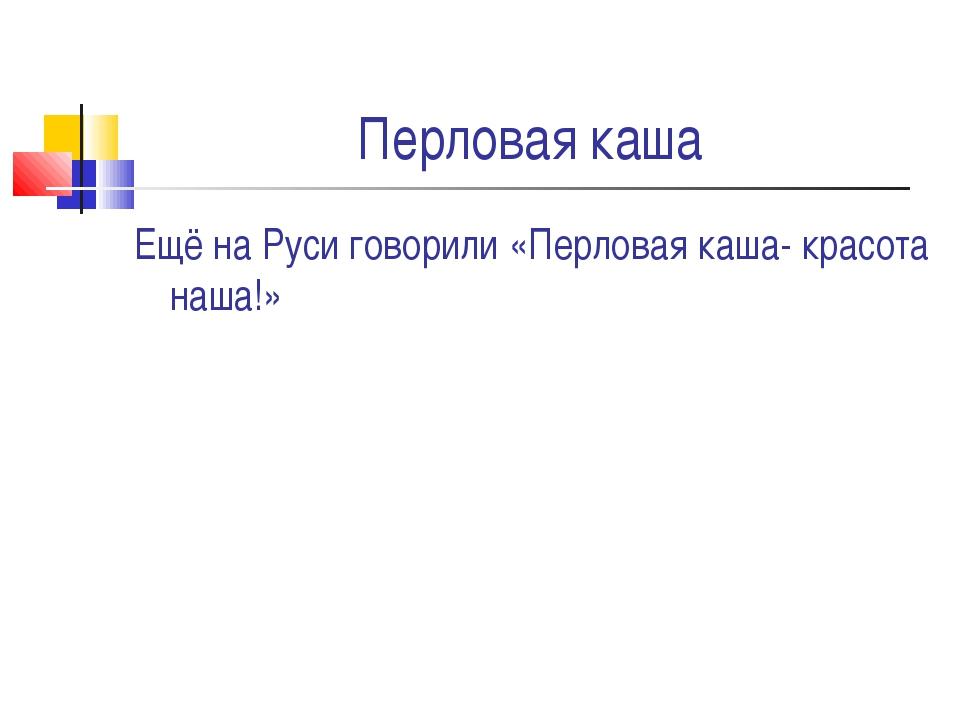 Перловая каша Ещё на Руси говорили «Перловая каша- красота наша!»