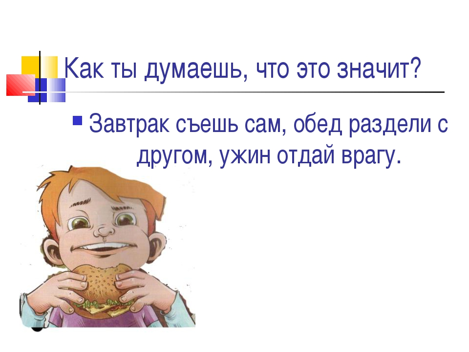 Как ты думаешь, что это значит? Завтрак съешь сам, обед раздели с другом, ужи...