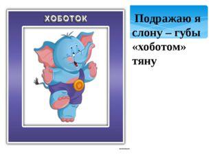 Подражаю я слону – губы «хоботом» тяну