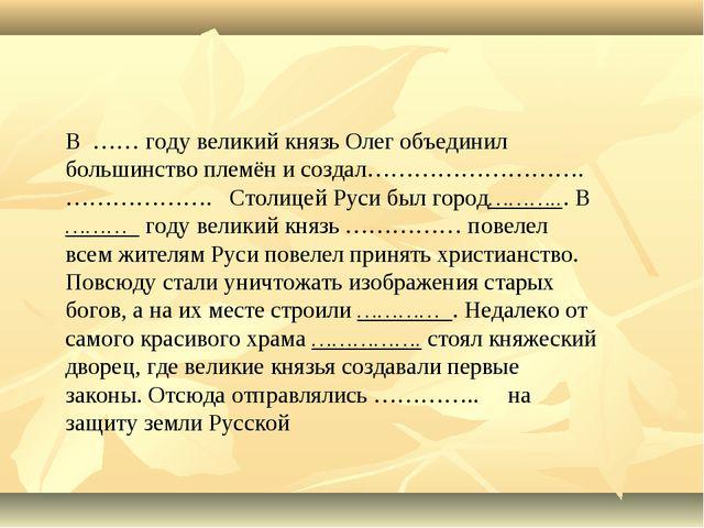 В …… году великий князь Олег объединил большинство племён и создал………………………....