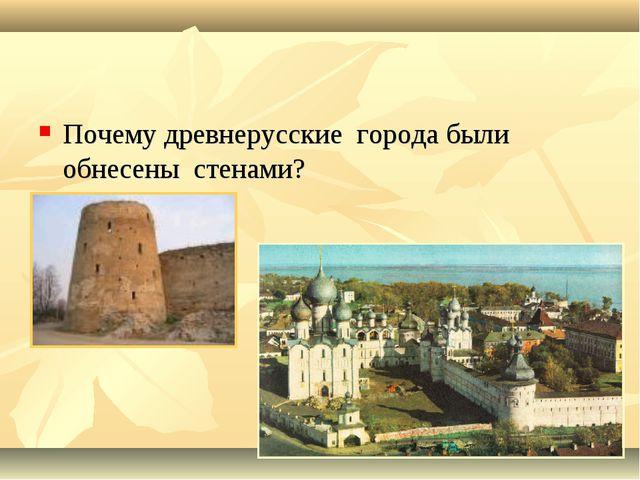Почему древнерусские города были обнесены стенами?