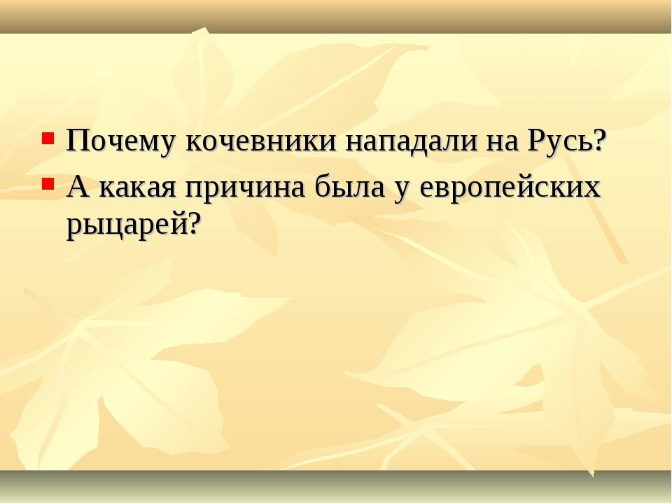 Почему кочевники нападали на Русь? А какая причина была у европейских рыцарей?