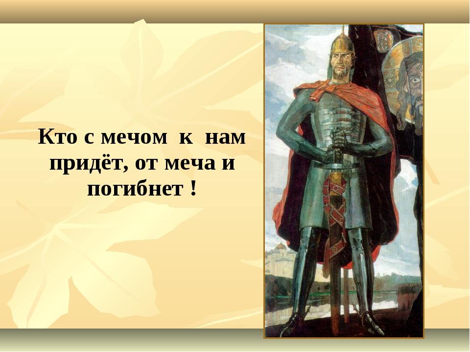 Кто с мечом к нам придёт, от меча и погибнет !