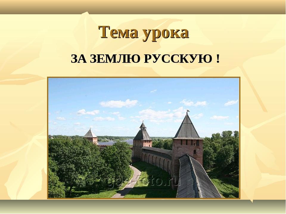 Тема урока ЗА ЗЕМЛЮ РУССКУЮ !