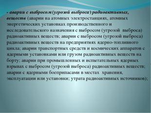 - аварии с выбросом (угрозой выброса) радиоактивных, веществ (аварии на атомн