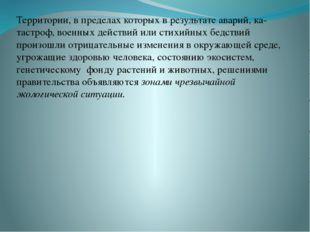 Территории, в пределах которых в результате аварий, ка- тастроф, военных дейс