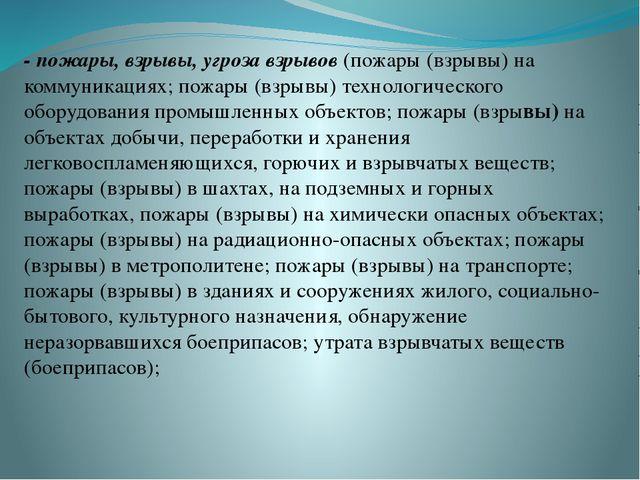 - пожары, взрывы, угроза взрывов (пожары (взрывы) на коммуникациях; пожары (...