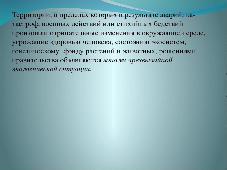 Территории, в пределах которых в результате аварий, ка- тастроф, военных дейс...
