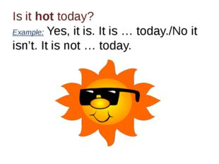 Is it hot today? Example: Yes, it is. It is … today./No it isn't. It is not …