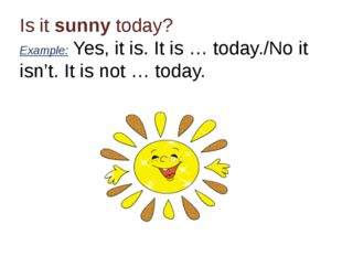 Is it sunny today? Example: Yes, it is. It is … today./No it isn't. It is not