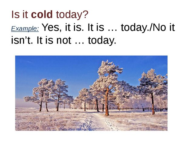 Is it cold today? Example: Yes, it is. It is … today./No it isn't. It is not...