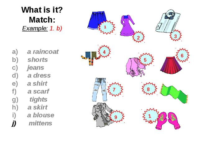 What is it? Match: Example: 1. b) a) a raincoat b) shorts c) jeans d) a dress...