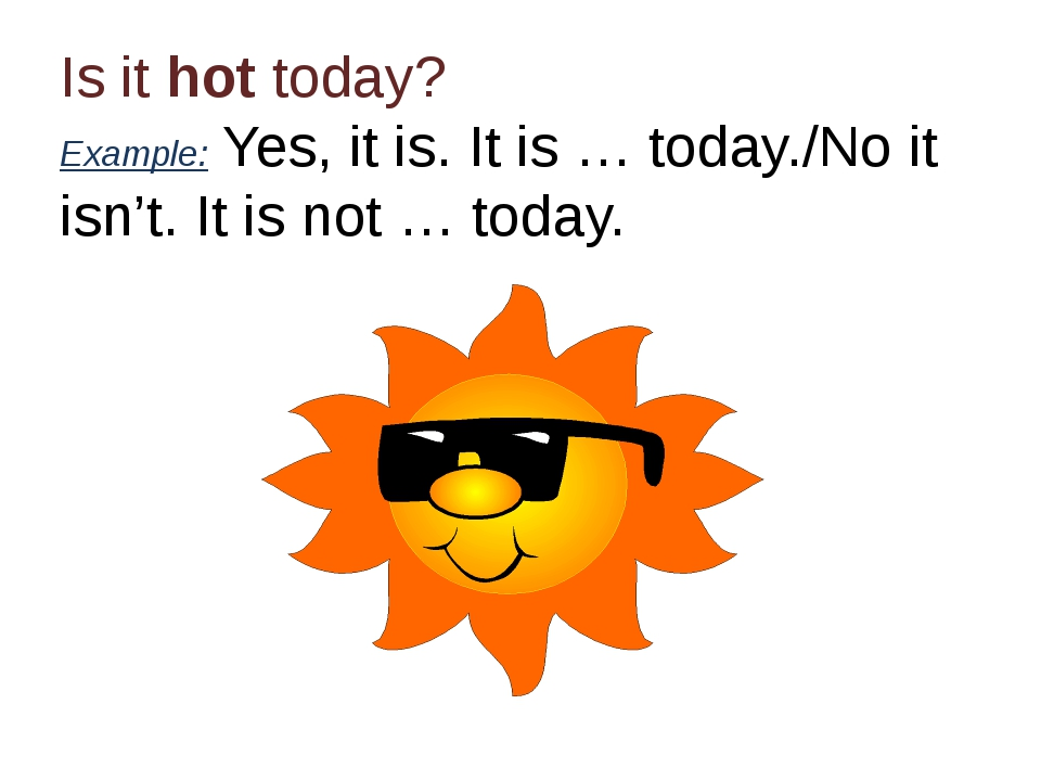 Is it hot today? Example: Yes, it is. It is … today./No it isn't. It is not …...