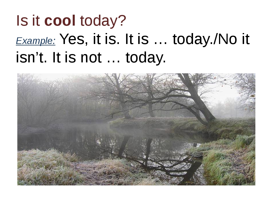 Is it cool today? Example: Yes, it is. It is … today./No it isn't. It is not...