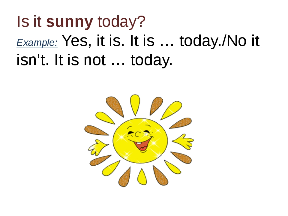 Is it sunny today? Example: Yes, it is. It is … today./No it isn't. It is not...