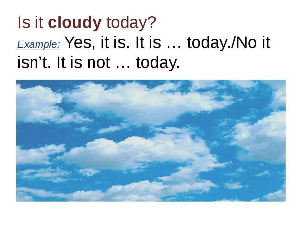 Is it cloudy today? Example: Yes, it is. It is … today./No it isn't. It is no...