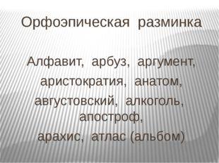 Орфоэпическая разминка Алфавит, арбуз, аргумент, аристократия, анатом, август