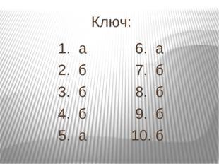 Ключ: 1. а 6. а 2. б 7. б 3. б 8. б 4. б 9. б 5. а 10. б