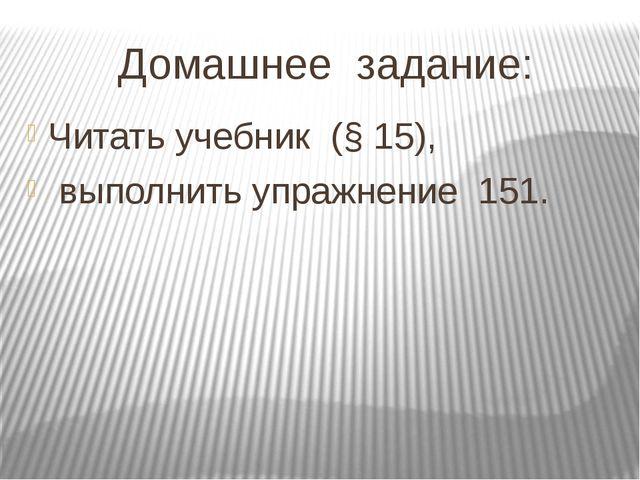 Домашнее задание: Читать учебник (§ 15), выполнить упражнение 151.