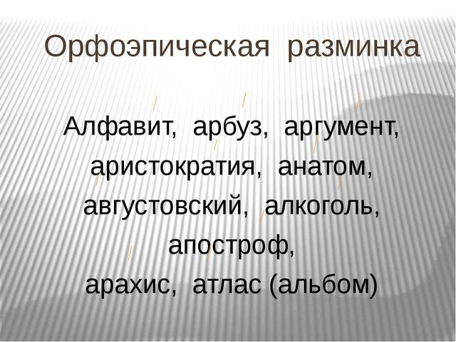 Орфоэпическая разминка Алфавит, арбуз, аргумент, аристократия, анатом, август...