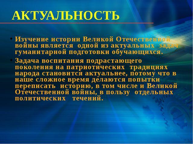 АКТУАЛЬНОСТЬ Изучение истории Великой Отечественной войны является одной из а...