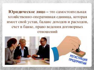 Юридическое лицо – это самостоятельная хозяйственно-оперативная единица, кото