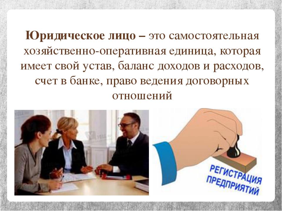 Юридическое лицо – это самостоятельная хозяйственно-оперативная единица, кото...