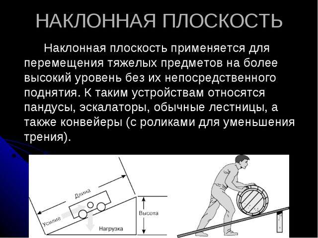 НАКЛОННАЯ ПЛОСКОСТЬ Наклонная плоскость применяется для перемещения тяжелых...