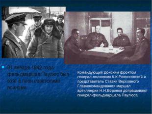 31 января 1942 года фельдмаршал Паулюс был взят в плен советскими воинами. Ко