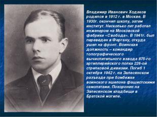 Владимир Иванович Ходаков родился в 1912 г. в Москве. В 1930г. окончил школу,